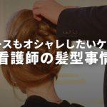 看護師のオシャレ事情【髪型編】