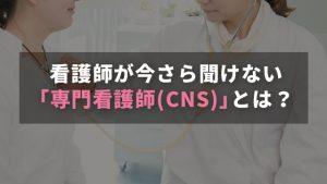 看護師が今さら聞けない「専門看護師(CNS)」とは?