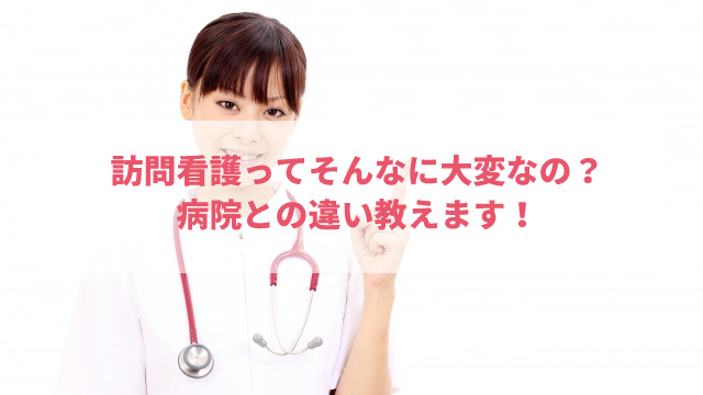 訪問看護ってそんなに大変なの?病院との違い教えます!
