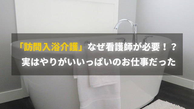 なぜ看護師が必要!?最近よく聞く「訪問入浴介護」実はやりがいいっぱいのお仕事!?